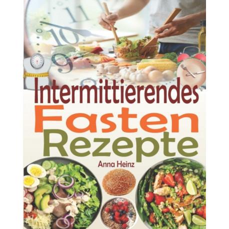 Intermittierendes Fasten Rezepte: Die besten Fastenrezepten, Rezepte unter 400 Kalorien damit Sie beim Intervallfasten erfolgreich sind und Ihre Ziele erreichen (Intervallfasten Rezepte Buch)