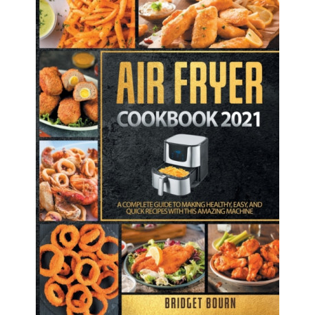 Air fryer Cookbook 2021: A Complete Guide to Making Healthy, Easy, and Quick Recipes with this Amazing Machine