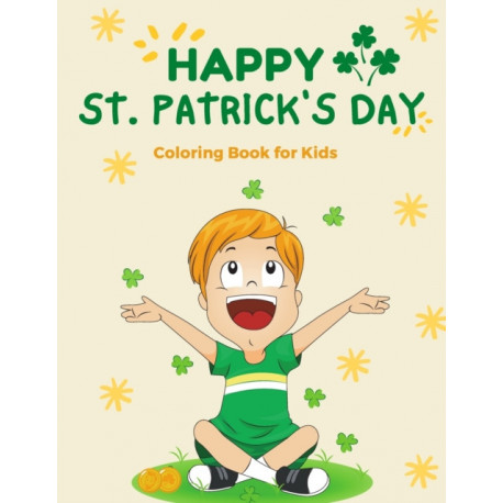 Happy St. Patrick's Day Coloring Book for Kids: Fun and Cute St Patrick's Day Gift Ideas Elementary Age Boys & Girls 4 to 8
