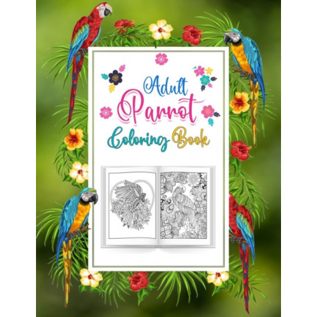 Adults Parrot Coloring Book: A Bird Coloring Book for Macaw or Parrots Lover, An Adult Coloring Book with 52 Parrot Illustrations for Stress Relief and Relaxation.