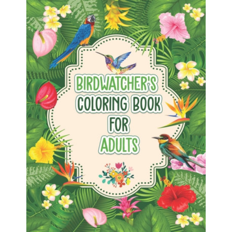 Birdwatchers Coloring Book for Adults: An Adult Coloring Book with Birds and Flowers for Relaxation and Stress Relief, Different 52 Cute Bird Illustrations for Bird Lovers.