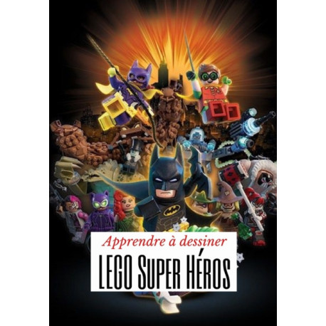 Apprendre a dessiner LEGO Super Heros: J'apprends a dessiner etape par etape par une methode simple et efficace pour les enfants de 05 a 13 ans