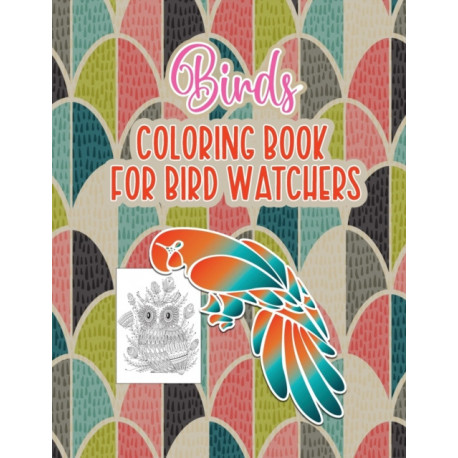 Bird's Coloring Book for Birdwatchers: An Adult Coloring Book with Birds and Flowers Pattern Collection for Relaxation and Stress Relief, 52 Cute Birds Illustrations.