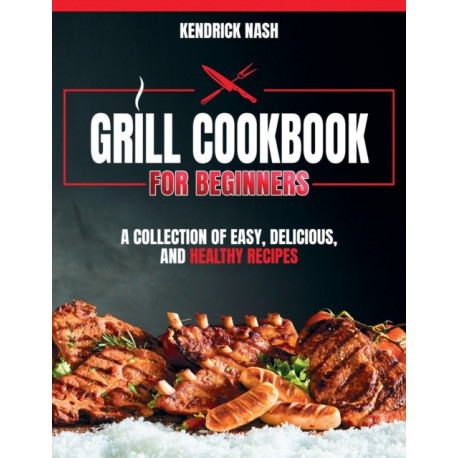 Grill Cookbook for Beginners: A Collection of Easy, Delicious, and Healthy Recipes