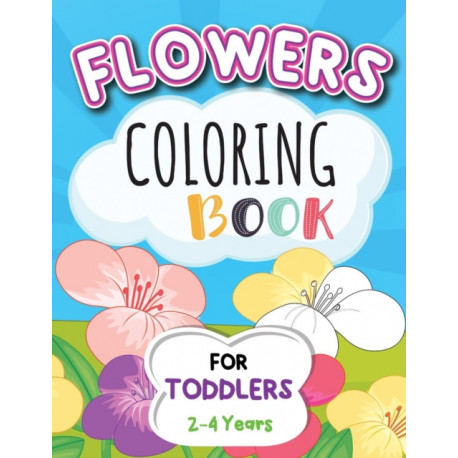 Flowers Coloring Book For Toddlers 2-4 Years: Cute And Simple Flowers Coloring Book For Kids.