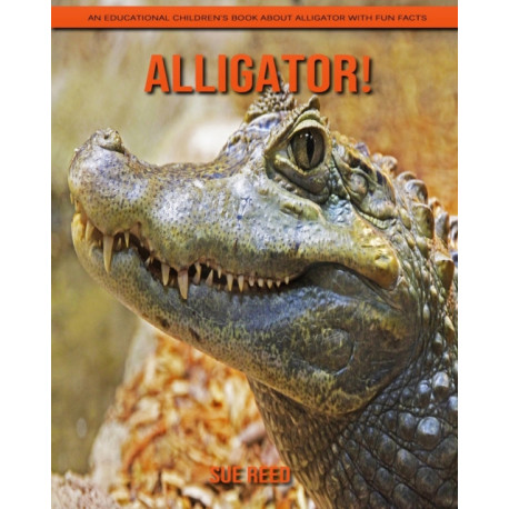 Alligator! An Educational Children's Book about Alligator with Fun Facts