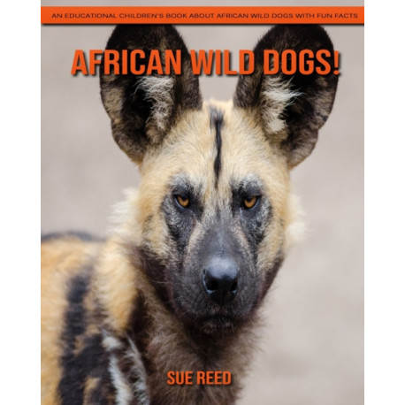 African Wild Dogs! An Educational Children's Book about African Wild Dogs with Fun Facts
