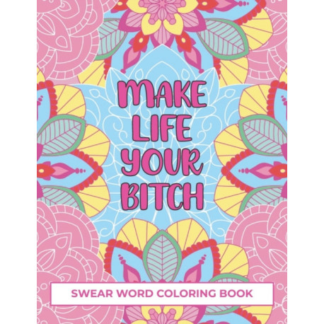 Make Life Your Bitch Swear Word Coloring Book: fuck coloring book for adult- swear word coloring book a funny adult coloring book