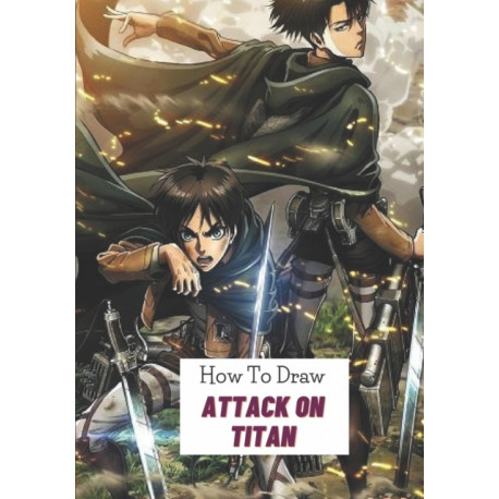How to draw Attack on titan: An Interesting Activity Book That Show Kids How To Draw A Lot Characters Of Attack on titan With Many Steps