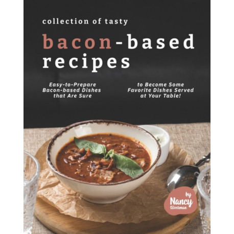 Collection of Tasty Bacon-Based Recipes: Easy-to-Prepare Bacon-based Dishes that Are Sure to Become Some Favorite Dishes Served at Your Table!
