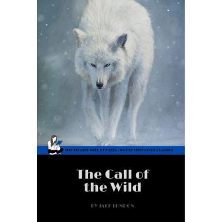 The Call of the Wild by Jack London (World Literature Classics / Illustrated with doodles: An action adventure classic / 20th Century American literature / Epic Animal Survival Story / Snow & Wolfs