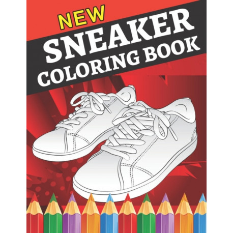 New sneaker coloring book: Gifts for Adults and Kids. Color the BEST & Classic Sneakers Out There-The Ultimate Coloring Book For Sneakerheads
