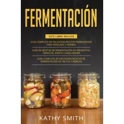 FERMENTACION: 3 in 1- Guia Completa de Deliciosas Recetas Fermentadas para Verduras y Hierbas+ productos carnicos, kimchi y masa madre+ Deliciosas Recetas de Fermentacion de Frutas y Bebidas