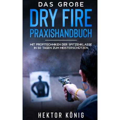 Das groe Dry Fire Praxishandbuch: Mit Profitechniken der Spitzenklasse in 60 Tagen zum Meisterschutzen
