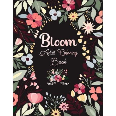 Bloom Adult Coloring Book: Amazing Coloring Book For Adults stress relief and relaxation Featuring Flowers Vases Bunches and a Variety of Flower Designs Adult Coloring Books Floral Designs pattern colored pages gel pens color pencil Autumn
