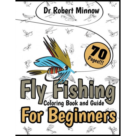 Fly Fishing Coloring Book and Guide for Beginners: Inspirational Manual for Kids and Teens, Many Lure Designs, The Art of Flies Tying, Instructive and Stress Relieving Edition