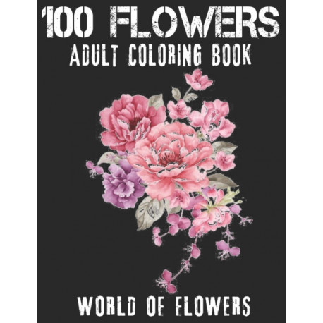 100 Flowers Adult Coloring Book. World Of Flowers: Adult Relaxation Coloring Book 100 Inspirational Floral Pattern Only Beautiful Flowers Coloring Book For Adults Relaxation