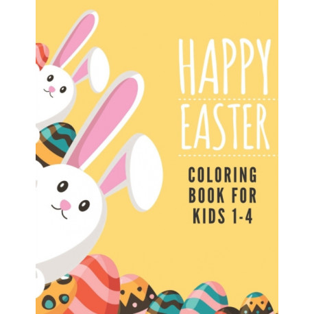 Happy Easter Coloring Book For Kids 1-4: Funny Easter Day Coloring Book For Children And Preschoolers. For Boys And Girls. Eggs, Bunny, Easter Chicken And More.