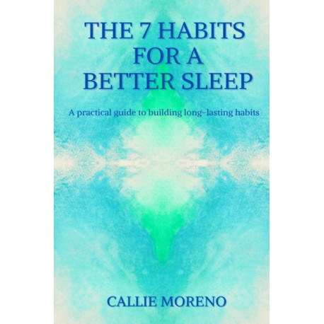 The 7 Habits for a better sleep: A practical guide to building long-lasting habits