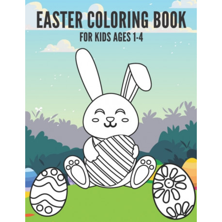 Easter Coloring Book For Kids 1-4: Funny Easter Day Coloring Book For Children And Preschoolers. For Boys And Girls. Eggs, Bunny, Easter Chicken And More.