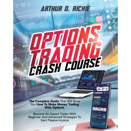 Options Trading Crash Course: The Most Complete Guide That Will Show You How To Make Money Trading With Options. Become An Expert Trader With Beginner And Advanced Strategies To Earn Passive Income