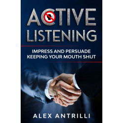 Active Listening: Impress and Persuade Keeping Your Mouth Shut