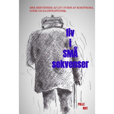 Liv i små Sekvenser: Små sekvenser af liv i form af prosa, lyrik og illustrationer.