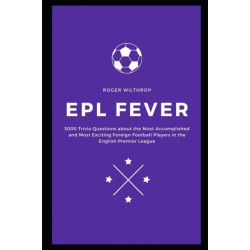 EPL Fever: 3000 Trivia Questions about the Most Accomplished and Most Exciting Foreign Football Players in the English Premier League