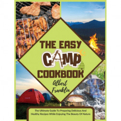 The Easy Camp Cookbook: The Ultimate Guide To Preparing Delicious And Healthy Recipes While Enjoying The Beauty Of Nature