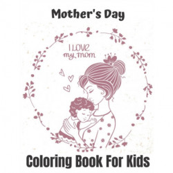 Mother's Day Coloring Book For Kids: Mother's Day colouring Pages For kids, Perfect Cute Mother's Day colouring Books for boys, girls, and kids of ages 4-8 ... Workbook for Toddlers and Kindergarten.