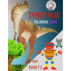 DINOSAUR coloring book AND ROBOTS: The Big Robot coloring book for kids and Amazing Dragons and Dinos - Fantasy for Children Ages 3 4 5 6 7 8 9 10 for boys and girls