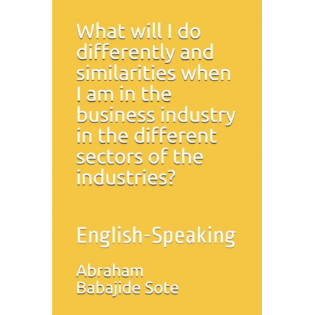 What will I do differently and similarities when I am in the business industry in the different sectors of the industries?: English-Speaking
