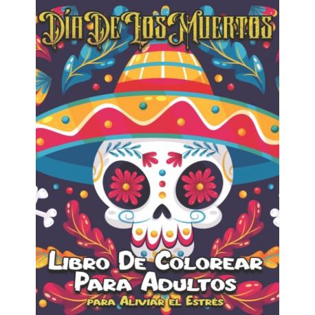 Dia de Los Muertos Libro De Colorear Para Adultos: 60 Paginas Disenos de Arte Tatuaje del Craneo del Azucar para Aliviar el Estres y Relajacion-Relajantes Disenos Modernos para Hombres y Mujeres-Idea de Regalo Unica