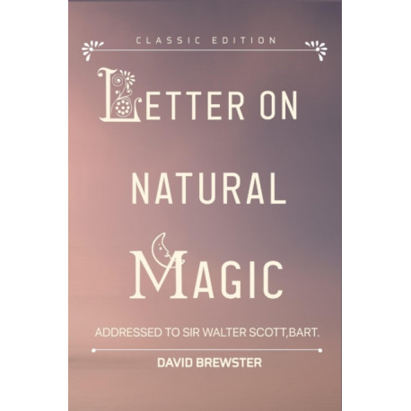 Letters on Natural Magic Addressed to Sir Walter Scott, Bart.: by David Brewster with original illustrations