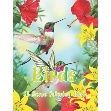 Birds At Home Coloring Book: For Adult Featuring Relaxing Birds Like Eagles, Hawks, Hummingbirds, Blackbird, Parrots, Bluebird, Macaw and More!