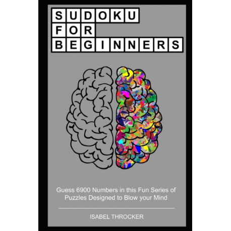 Sudoku for Beginners: Guess 6900 Numbers in this Fun Series of Puzzles Designed to Blow your Mind