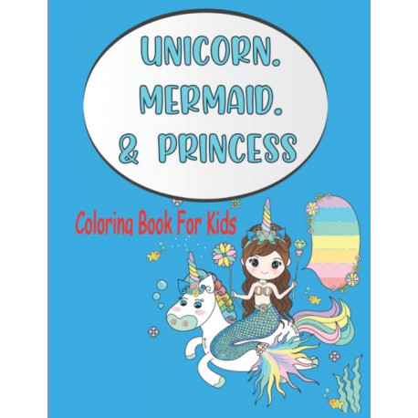 Unicorn Mermaid Princess Coloring Book For Kids: A Large Coloring Book For Kids Ages 4-8 With Awesome Unicorn Mermaid Princess Coloring Pages For Improve Kids Motor Skill Perfect For Kids Birthday Grown Up Boys and Girls