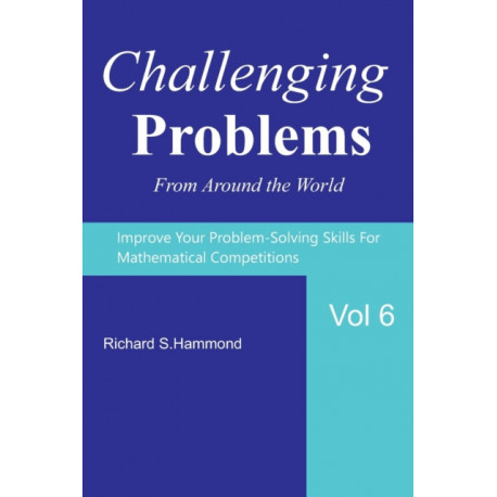 Challenging Problems from Around the World Vol. 6: Math Olympiad Contest Problems