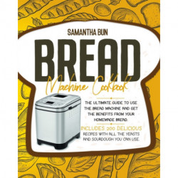 Bread Machine Cookbook: The Ultimate Guide To Use the Bread Machine And Get The Benefits From Your Homemade Bread. Includes 200 Delicious Recipes With All The Yeasts And Sourdough You Can Use.