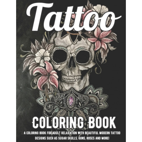 Tattoo Coloring Book: A Coloring Book For Adult Relaxation With Beautiful Modern Tattoo Designs Such As Sugar Skulls, Guns, Roses and More! A Coloring Book For Adult Relaxation With Beautiful Modern Tattoo Designs Such As Sugar Skulls, Guns, Roses and Mor