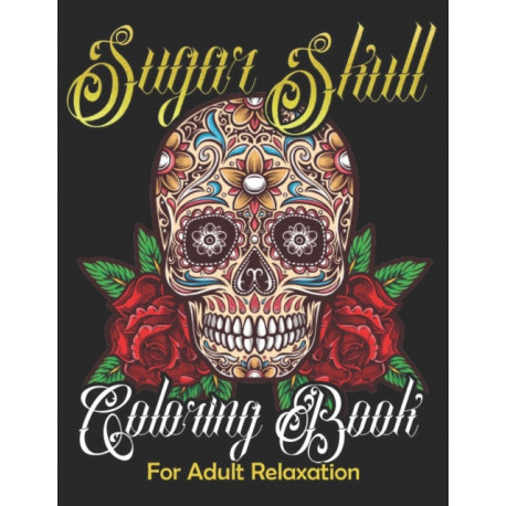 Sugar Skull Coloring Book for Adult Relaxation: Mindful Meditation & Relaxing 60 Colouring Pages for Grown Ups, Women & Men-Day of The Dead(Dia de Los Muertos) Anti Anxiety & Inspirational Book with Stress Relief & Easy Patterns Skull Tattoo Art Designs