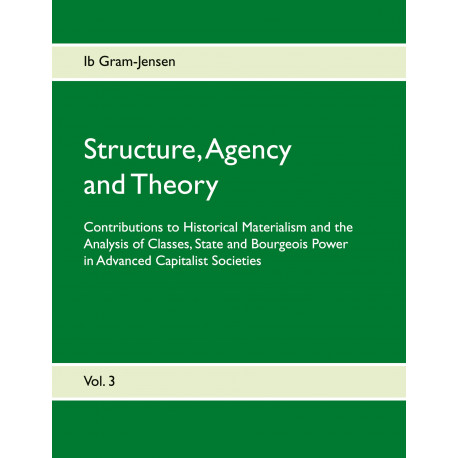 Structure, Agency and Theory: Contributions to Historical Materialism and the Analysis of Classes, State and Bourgeois Power in Advanced Capitalist Societies