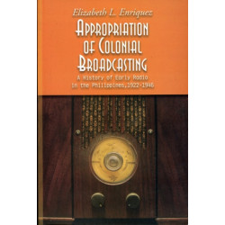 Appropriation of Colonial Broadcasting: A History of Early Radio in the Philippines, 1922-1946
