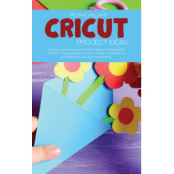 Cricut Project Ideas: An Illustrated Guide to Create Unique and Wonderful Projects. Including Ideas for Cricut maker, Exploire Air 2 for Beginners and Advanced Users