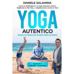 Yoga Autentico: Come la Meditazione e lo Yoga Autentico Hanno Migliorato la Mia Vita... e Miglioreranno Anche la Tua!: Essere Se Stessi per Andare Oltre se Stessi