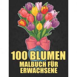100 Blumen Malbuch fur Erwachsene: 100 Blumen Malbuch fur Erwachsene World of Flowers Malbuch zur Entspannung fur Erwachsene 100 Inspirierende Blumenmuster Nur schoene Blumen Malbuch fur Erwachsene Entspannung