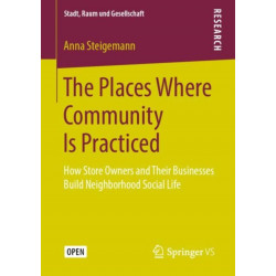 The Places Where Community Is Practiced: How Store Owners and Their Businesses Build Neighborhood Social Life