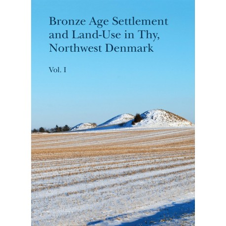 Bronze Age Settlement and Land-Use in Thy, Northwest Denmark: Vol. 1