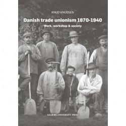 Danish trade unionism 1870-1940: Work, workshop & society