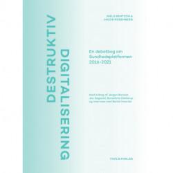 Destruktiv digitalisering: En debatbog om Sundhedsplatformen 2016-2021